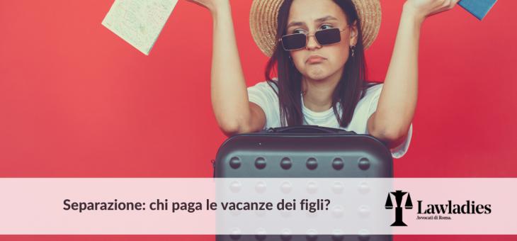 Separazione: chi paga le vacanze dei figli?